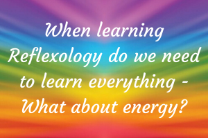 When learning Reflexology do we need to learn everything - What about energy?